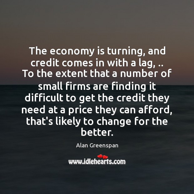 The economy is turning, and credit comes in with a lag, .. To Alan Greenspan Picture Quote