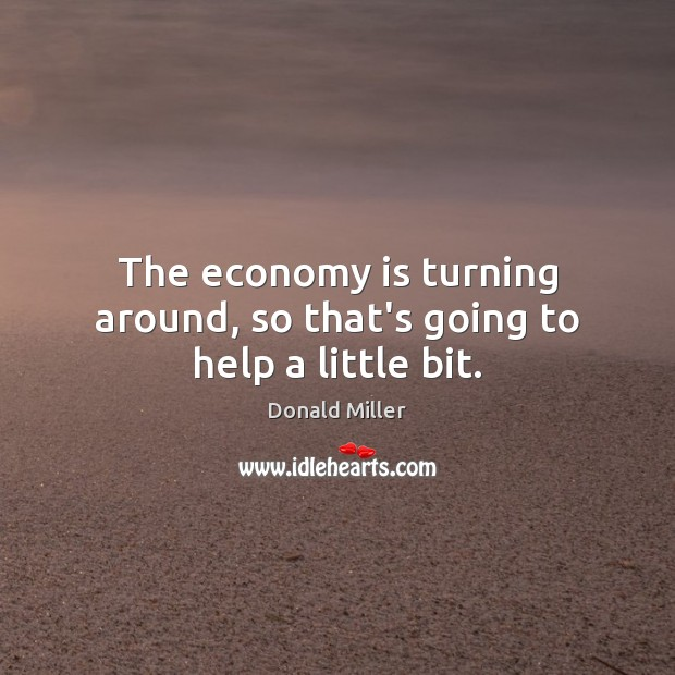 The economy is turning around, so that's going to help a little bit. Image