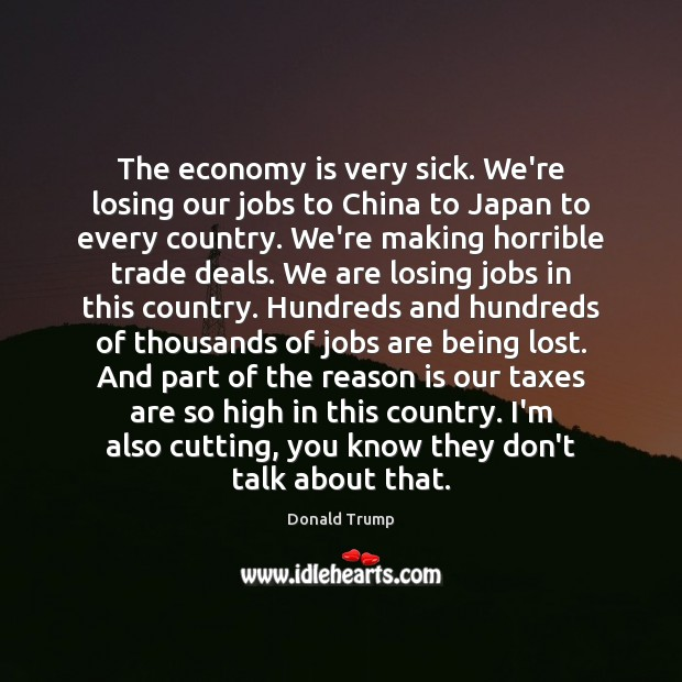 The economy is very sick. We're losing our jobs to China to Donald Trump Picture Quote