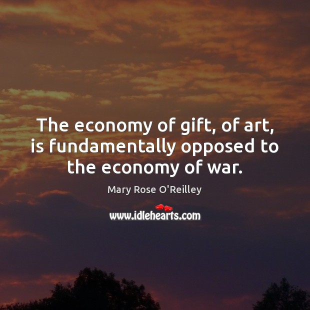 The economy of gift, of art, is fundamentally opposed to the economy of war. Image