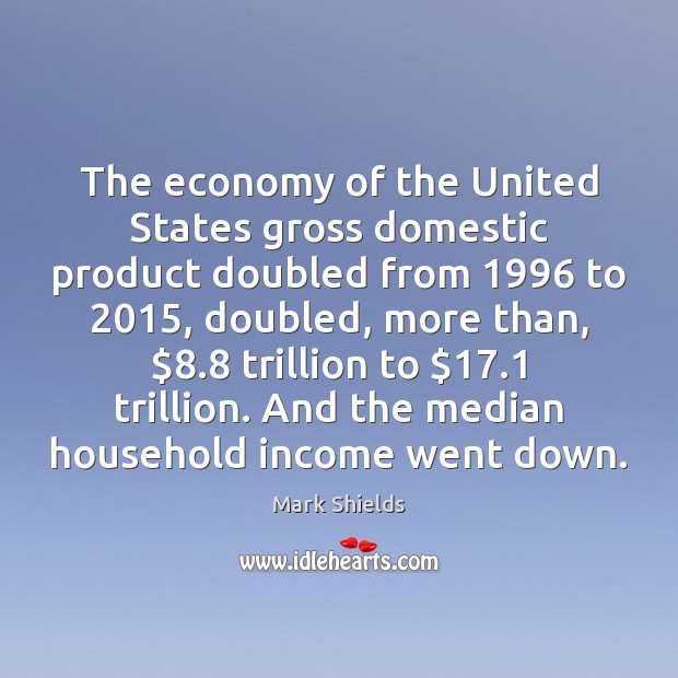 The economy of the United States gross domestic product doubled from 1996 to 2015, Mark Shields Picture Quote
