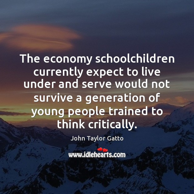 The economy schoolchildren currently expect to live under and serve would not John Taylor Gatto Picture Quote