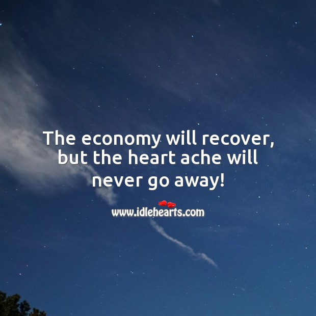 The economy will recover, but the heart ache will never go away! Economy Quotes Image