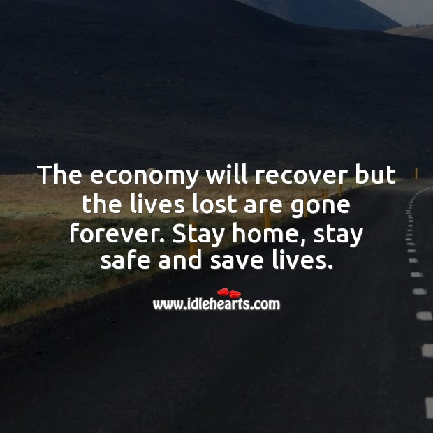 The economy will recover but the lives lost are gone forever. Stay Safe Quotes Image