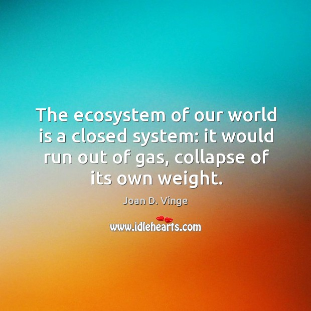 The ecosystem of our world is a closed system: it would run out of gas, collapse of its own weight. Joan D. Vinge Picture Quote