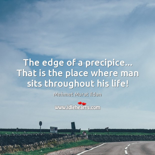 Image, The edge of a precipice… That is the place where man sits throughout his life!