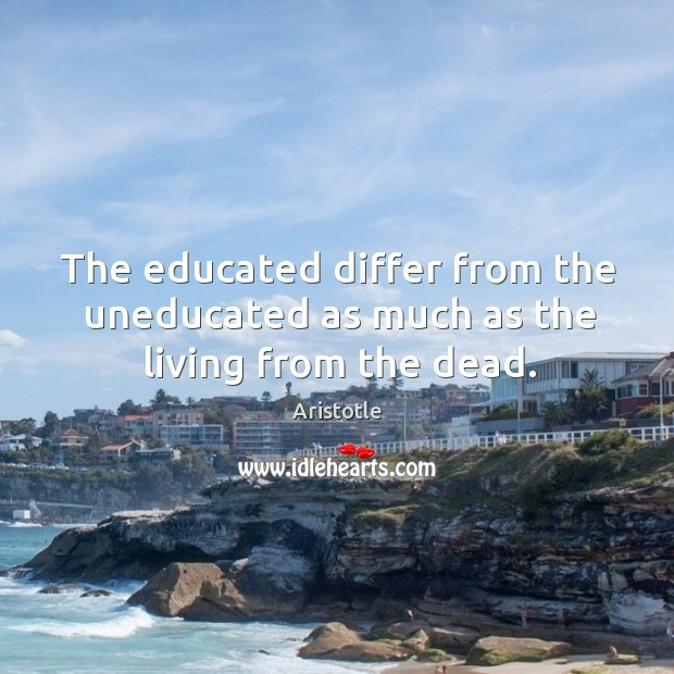 Image, The educated differ from the uneducated as much as the living from the dead.