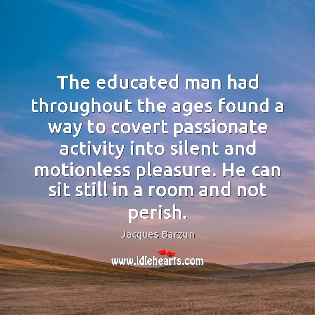 The educated man had throughout the ages found a way to covert Silent Quotes Image