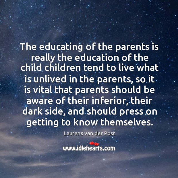 The educating of the parents is really the education of the child Laurens van der Post Picture Quote