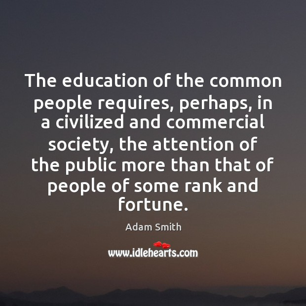 The education of the common people requires, perhaps, in a civilized and Adam Smith Picture Quote