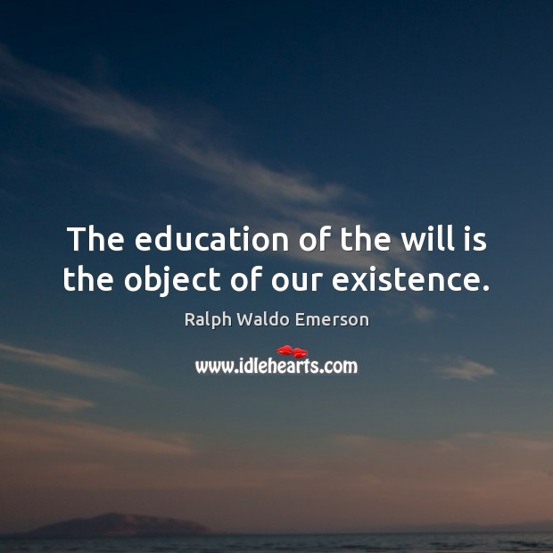 The education of the will is the object of our existence. Ralph Waldo Emerson Picture Quote