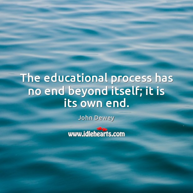 The educational process has no end beyond itself; it is its own end. John Dewey Picture Quote