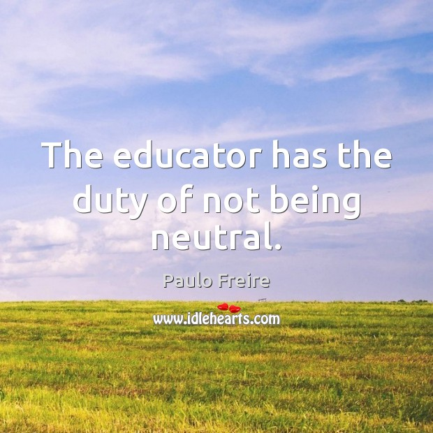 The educator has the duty of not being neutral. Paulo Freire Picture Quote