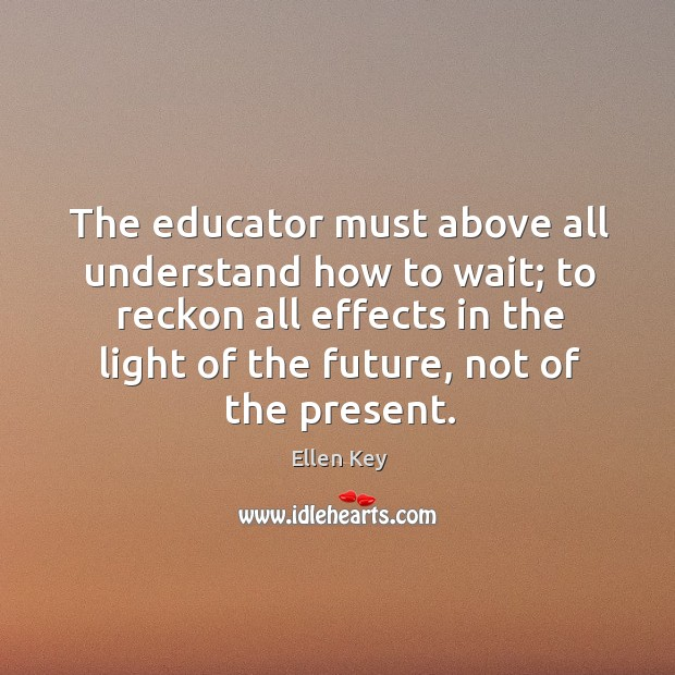 The educator must above all understand how to wait; Image