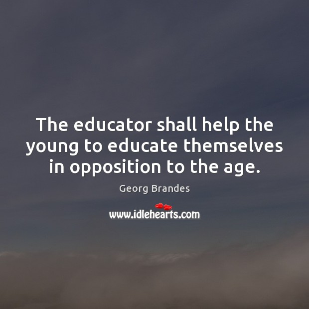 The educator shall help the young to educate themselves in opposition to the age. Georg Brandes Picture Quote