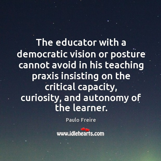 The educator with a democratic vision or posture cannot avoid in his teaching praxis Image