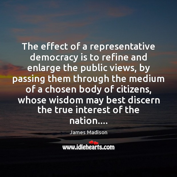 The effect of a representative democracy is to refine and enlarge the Image