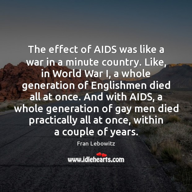 The effect of AIDS was like a war in a minute country. Fran Lebowitz Picture Quote