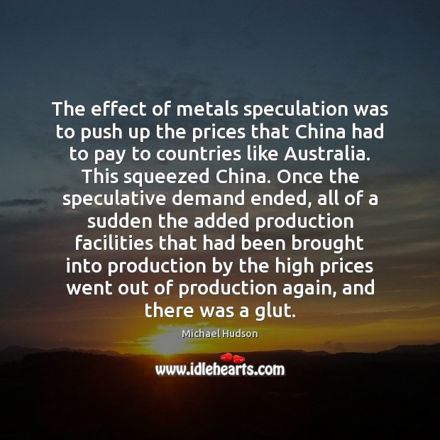 The effect of metals speculation was to push up the prices that Image