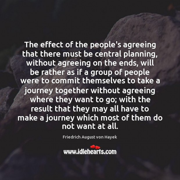 The effect of the people's agreeing that there must be central planning, Friedrich August von Hayek Picture Quote