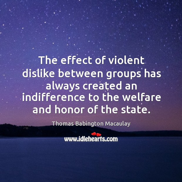 The effect of violent dislike between groups has always created an indifference to the welfare and honor of the state. Thomas Babington Macaulay Picture Quote