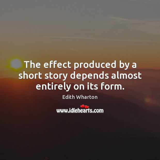 The effect produced by a short story depends almost entirely on its form. Image