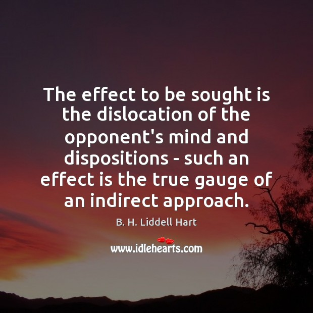 The effect to be sought is the dislocation of the opponent's mind B. H. Liddell Hart Picture Quote