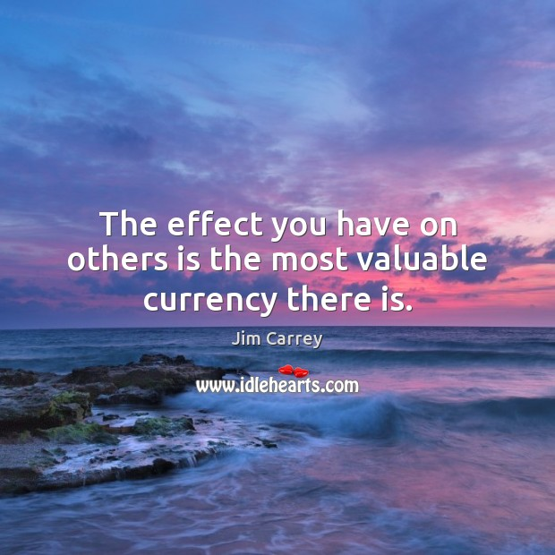 The effect you have on others is the most valuable currency there is. Jim Carrey Picture Quote