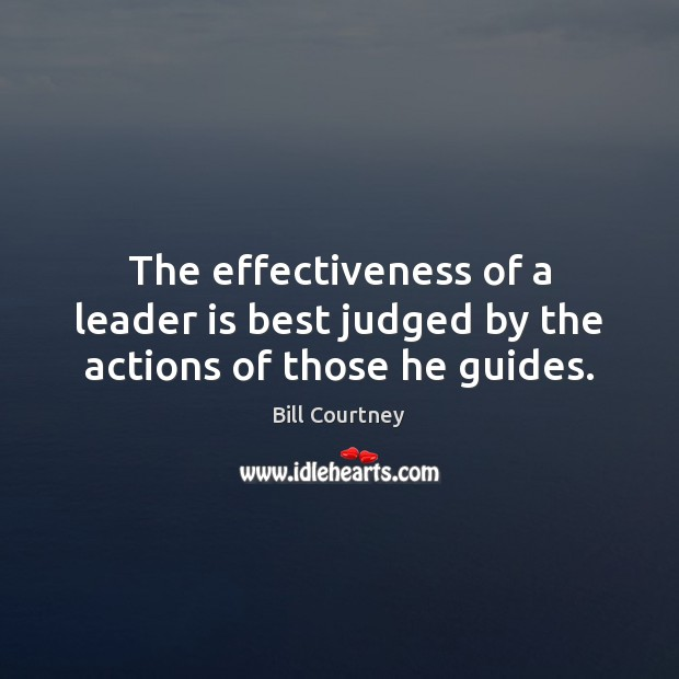 The effectiveness of a leader is best judged by the actions of those he guides. Image