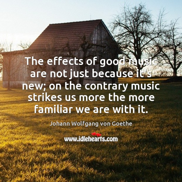 The effects of good music are not just because it's new; on Johann Wolfgang von Goethe Picture Quote