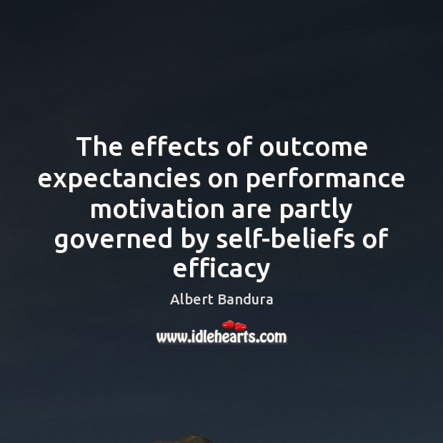 The effects of outcome expectancies on performance motivation are partly governed by Albert Bandura Picture Quote