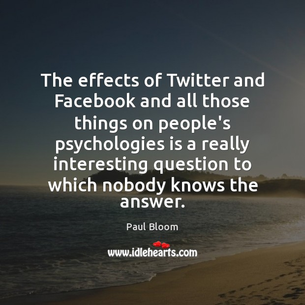 Paul Bloom Picture Quote image saying: The effects of Twitter and Facebook and all those things on people's