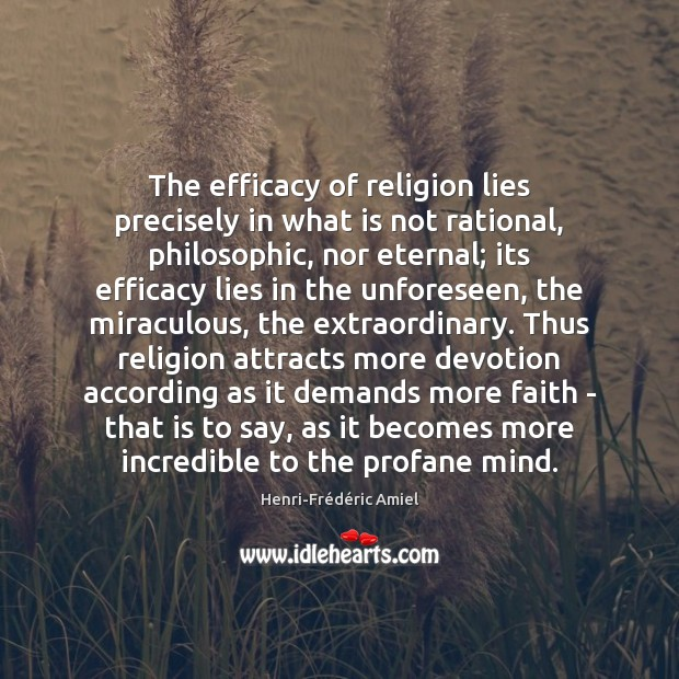 The efficacy of religion lies precisely in what is not rational, philosophic, Henri-Frédéric Amiel Picture Quote