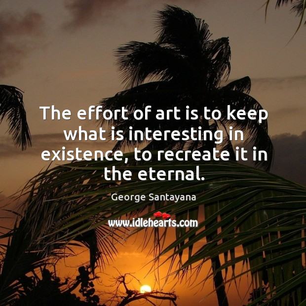 The effort of art is to keep what is interesting in existence, to recreate it in the eternal. Image