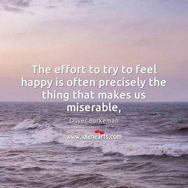 The effort to try to feel happy is often precisely the thing that makes us miserable, Effort Quotes Image