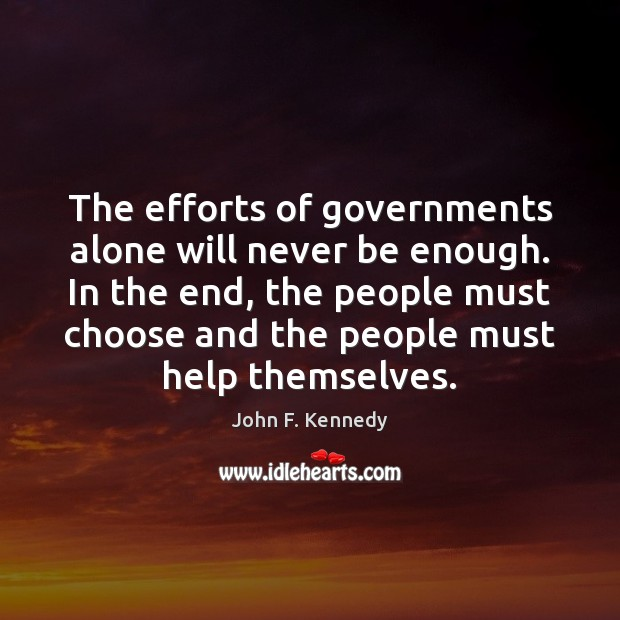 The efforts of governments alone will never be enough. In the end, John F. Kennedy Picture Quote