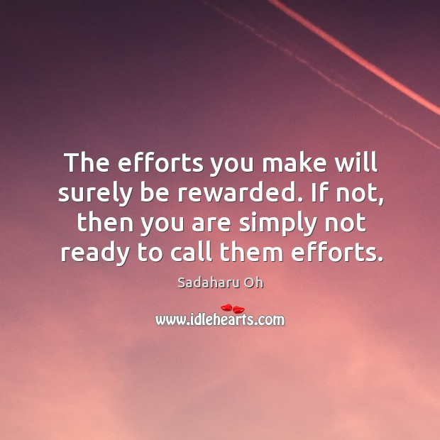 Sadaharu Oh Picture Quote image saying: The efforts you make will surely be rewarded. If not, then you are simply not ready to call them efforts.