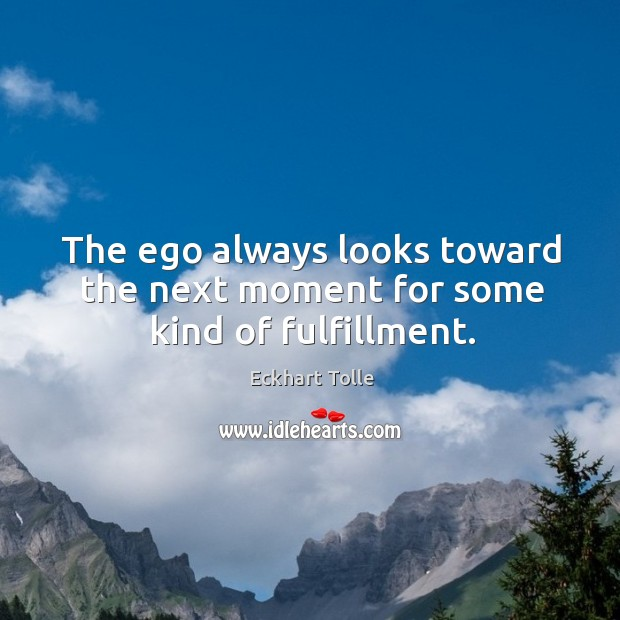 The ego always looks toward the next moment for some kind of fulfillment. Image