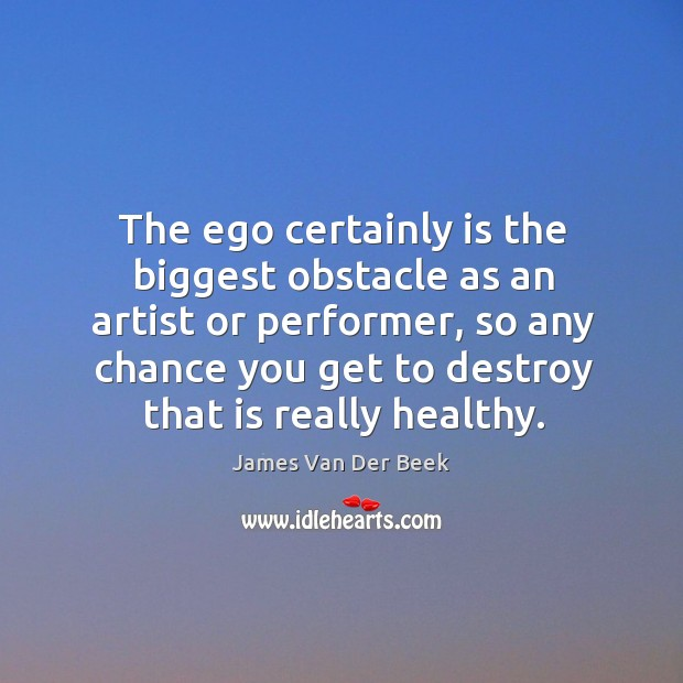 The ego certainly is the biggest obstacle as an artist or performer, so any chance you Image