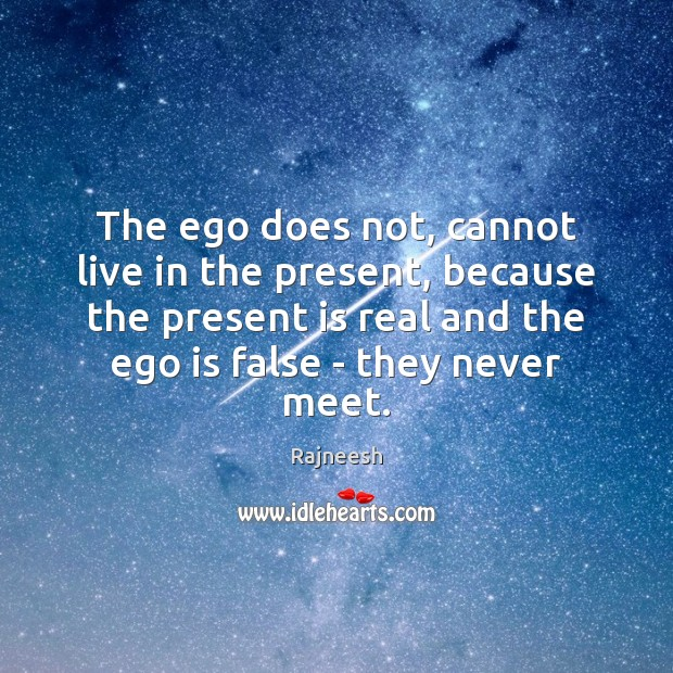 The ego does not, cannot live in the present, because the present Ego Quotes Image
