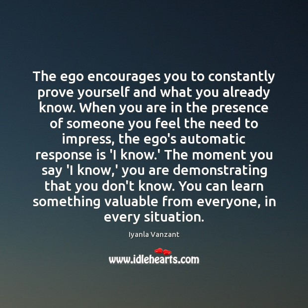 The ego encourages you to constantly prove yourself and what you already Image