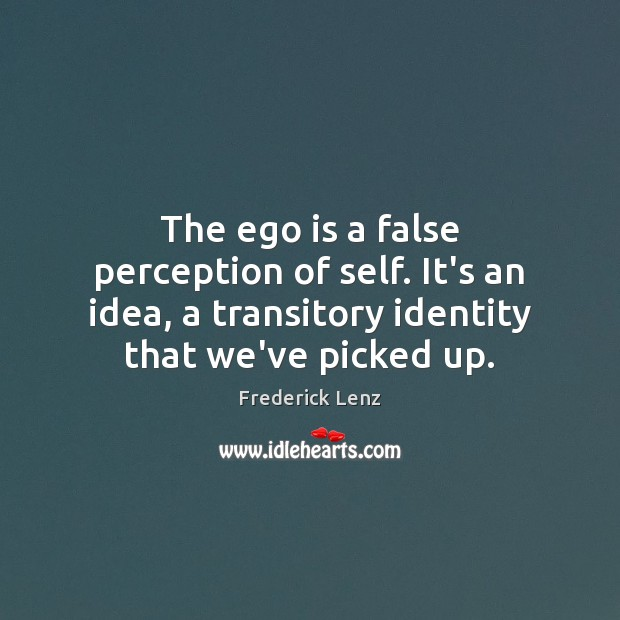 The ego is a false perception of self. It's an idea, a Ego Quotes Image