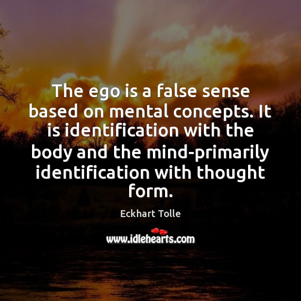 The ego is a false sense based on mental concepts. It is Ego Quotes Image