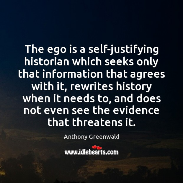 The ego is a self-justifying historian which seeks only that information that Ego Quotes Image