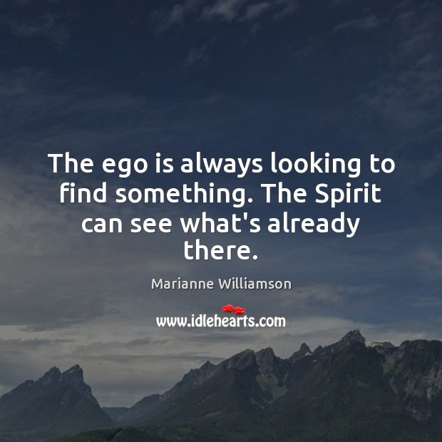 The ego is always looking to find something. The Spirit can see what's already there. Ego Quotes Image
