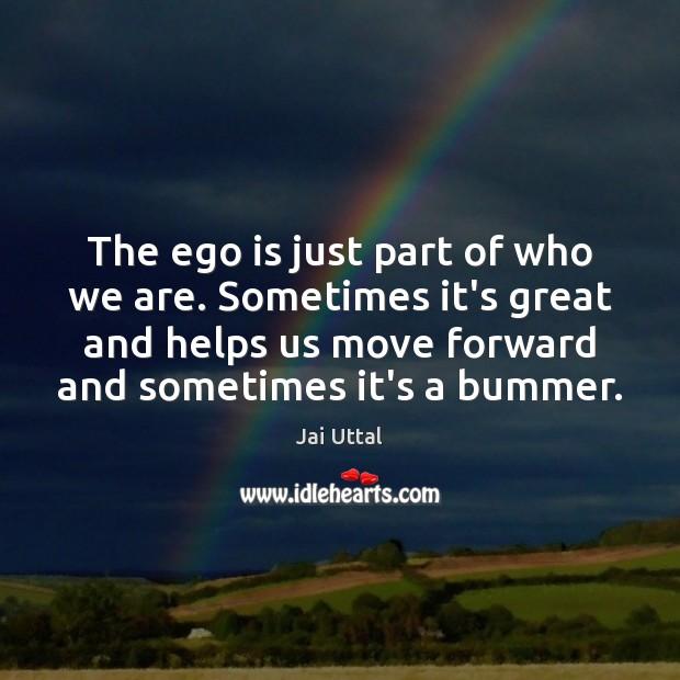 The ego is just part of who we are. Sometimes it's great Ego Quotes Image