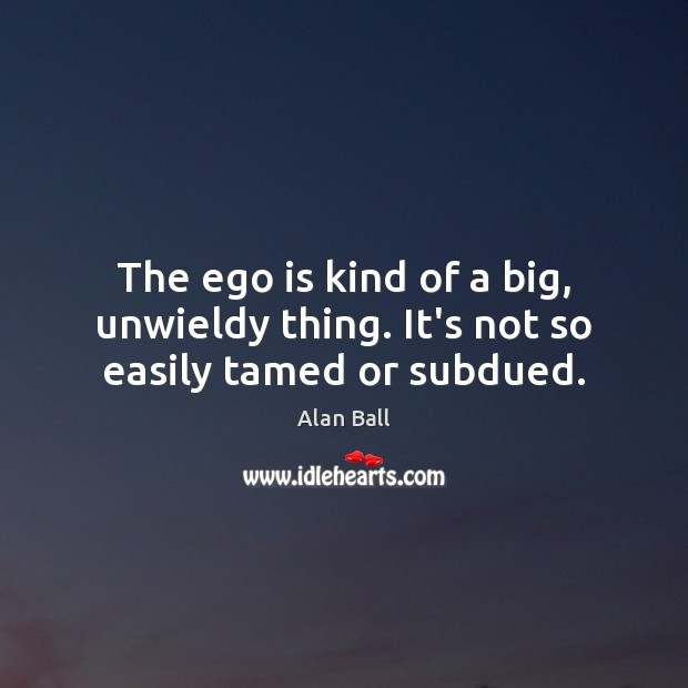 The ego is kind of a big, unwieldy thing. It's not so easily tamed or subdued. Ego Quotes Image