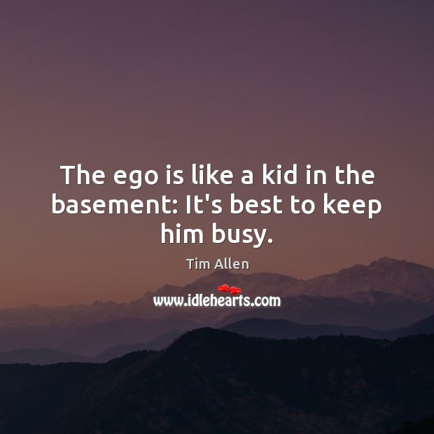 The ego is like a kid in the basement: It's best to keep him busy. Ego Quotes Image