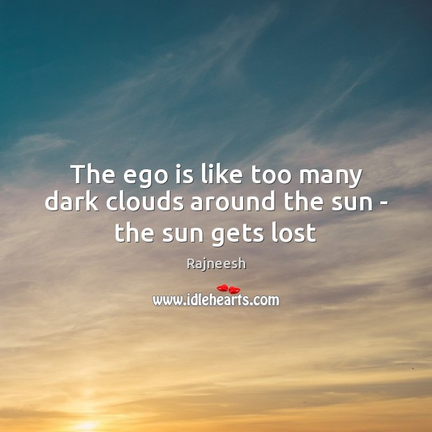 The ego is like too many dark clouds around the sun – the sun gets lost Ego Quotes Image