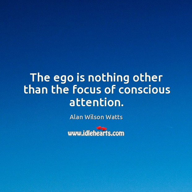 Image, The ego is nothing other than the focus of conscious attention.